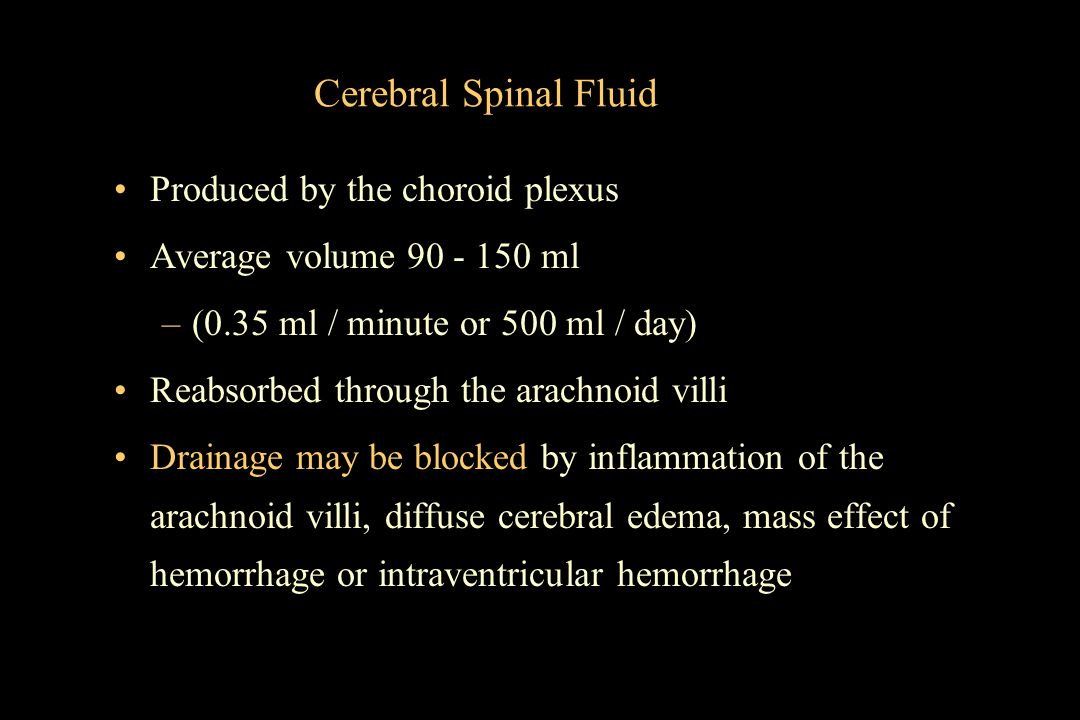 Cerebral Spinal Fluid Produced by the choroid plexus Average volume 90 - 150 ml –(0.35 ml / minute or 500 ml / day) Reabsorbed through the arachnoid v