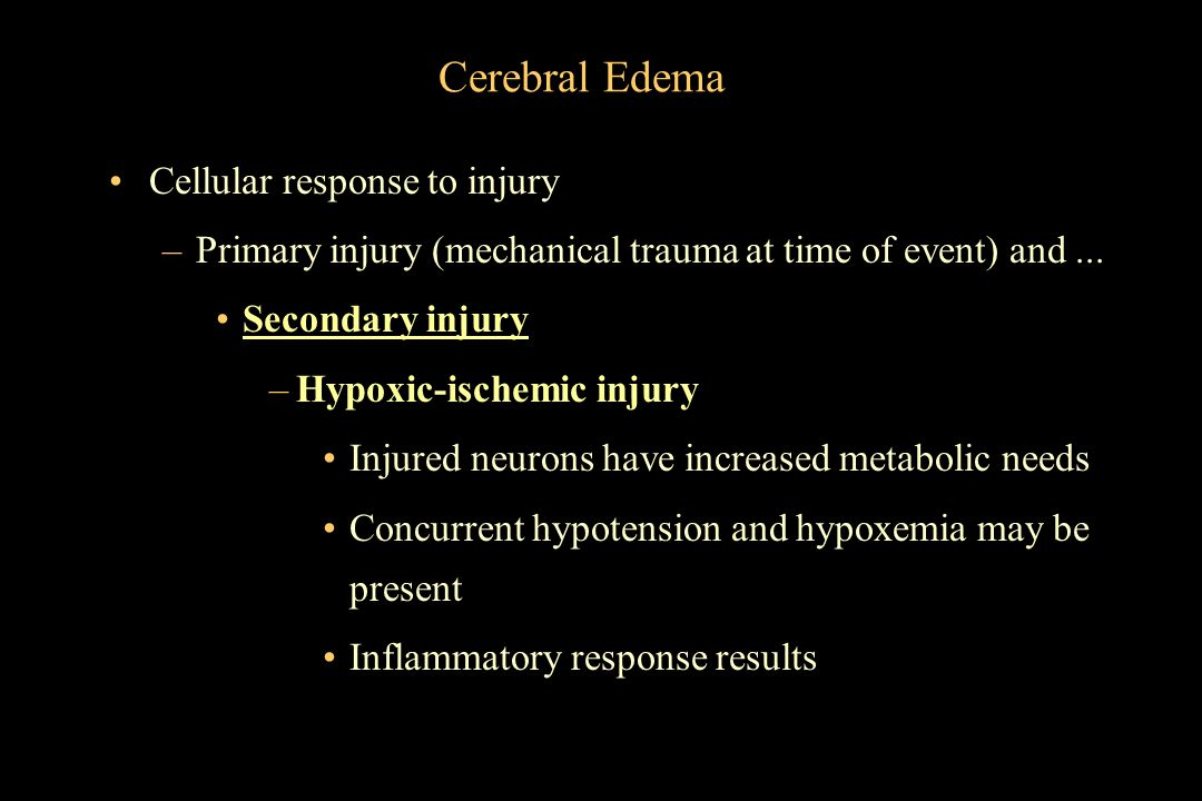 Cerebral Edema Cellular response to injury –Primary injury (mechanical trauma at time of event) and... Secondary injury –Hypoxic-ischemic injury Injur