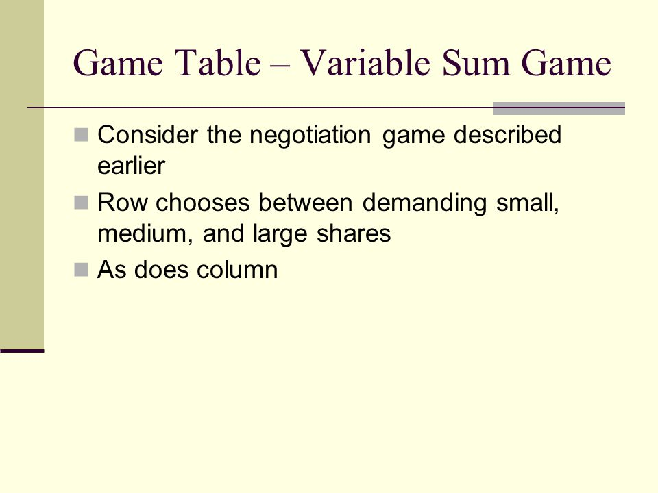 Game Table – Variable Sum Game Consider the negotiation game described earlier Row chooses between demanding small, medium, and large shares As does c