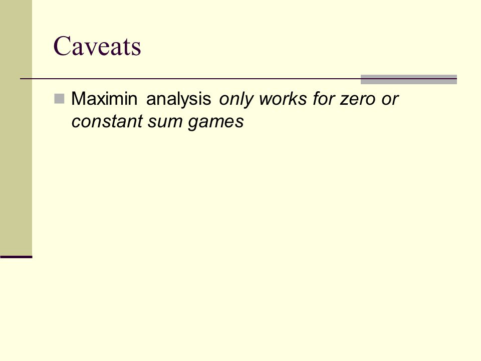 Caveats Maximin analysis only works for zero or constant sum games