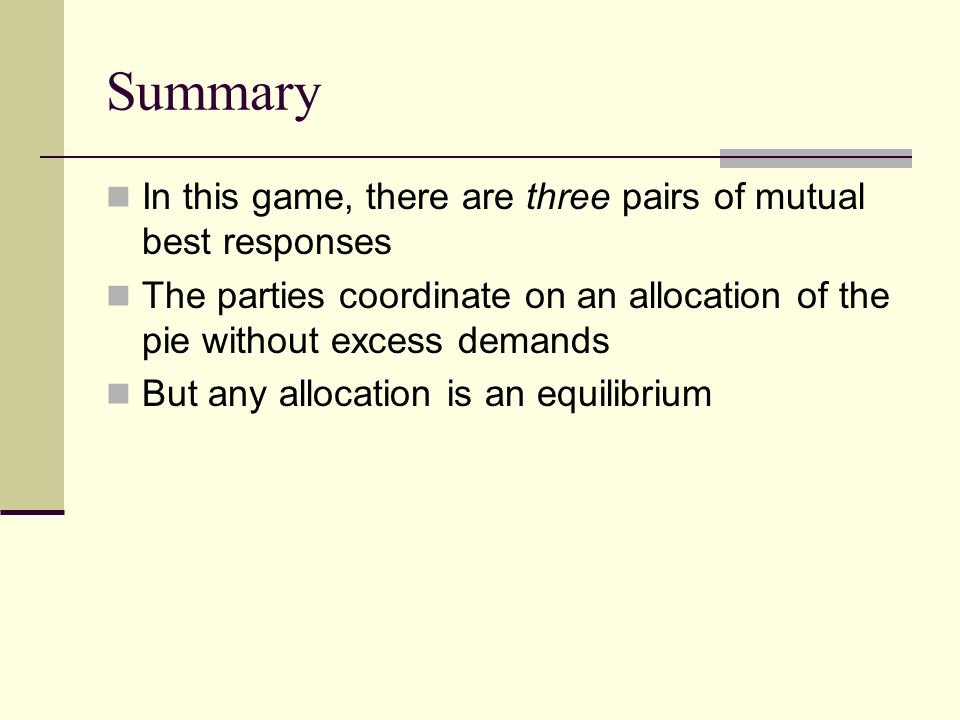Summary In this game, there are three pairs of mutual best responses The parties coordinate on an allocation of the pie without excess demands But any