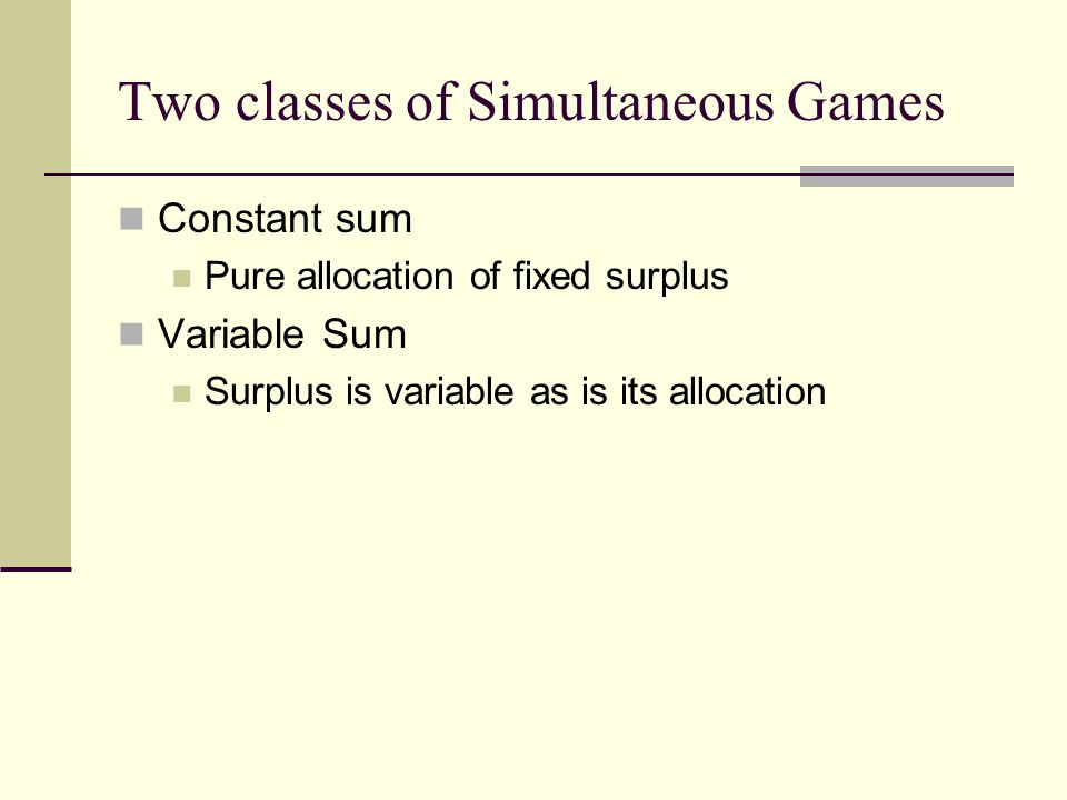 Two classes of Simultaneous Games Constant sum Pure allocation of fixed surplus Variable Sum Surplus is variable as is its allocation