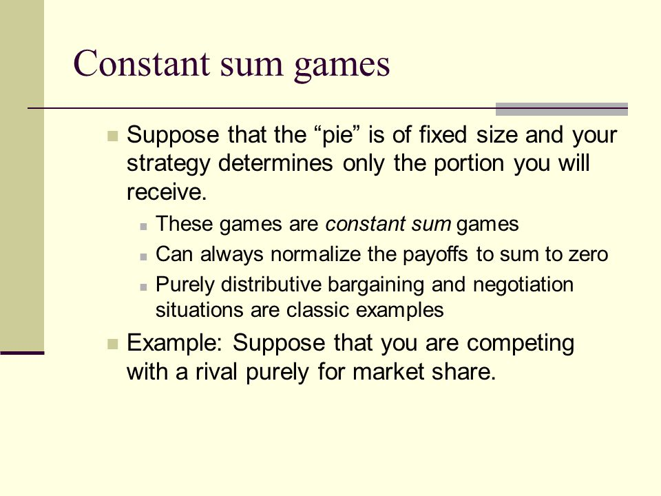 Constant sum games Suppose that the pie is of fixed size and your strategy determines only the portion you will receive. These games are constant sum