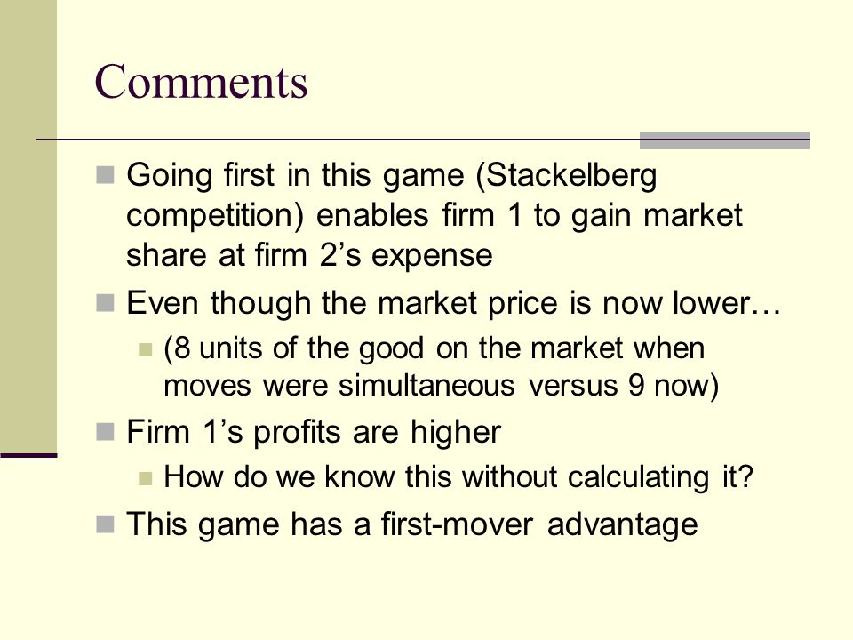 Comments Going first in this game (Stackelberg competition) enables firm 1 to gain market share at firm 2s expense Even though the market price is now