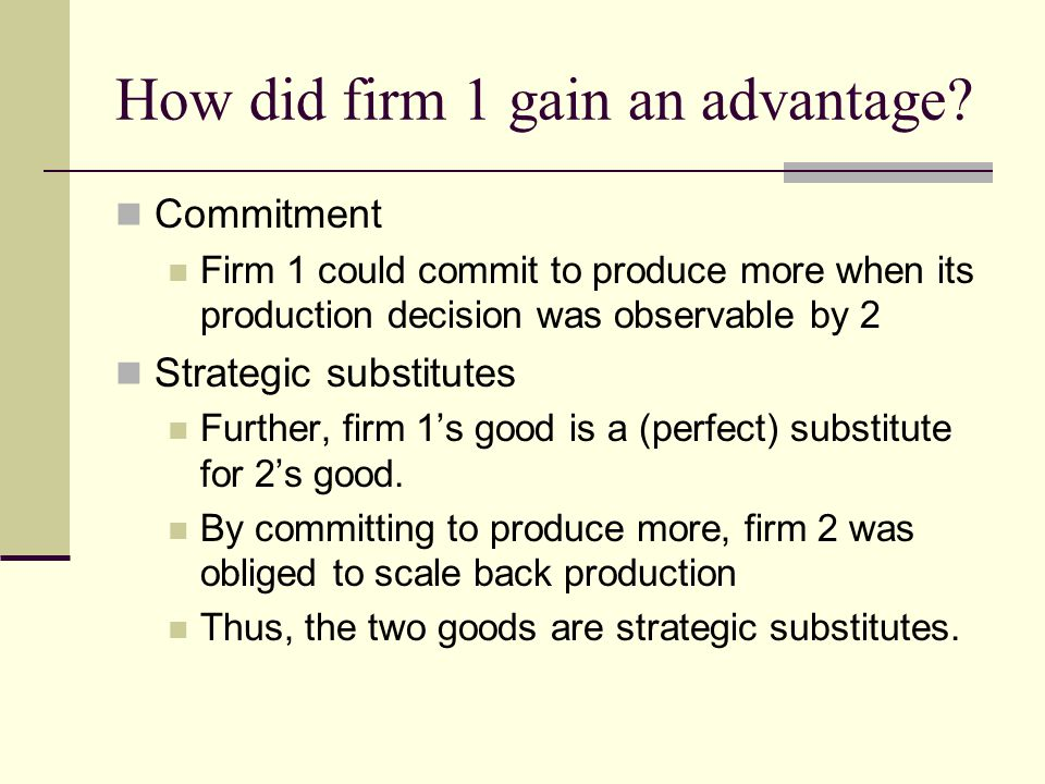 How did firm 1 gain an advantage? Commitment Firm 1 could commit to produce more when its production decision was observable by 2 Strategic substitute
