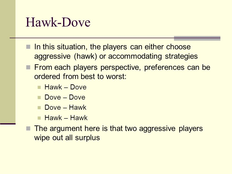 Hawk-Dove In this situation, the players can either choose aggressive (hawk) or accommodating strategies From each players perspective, preferences ca