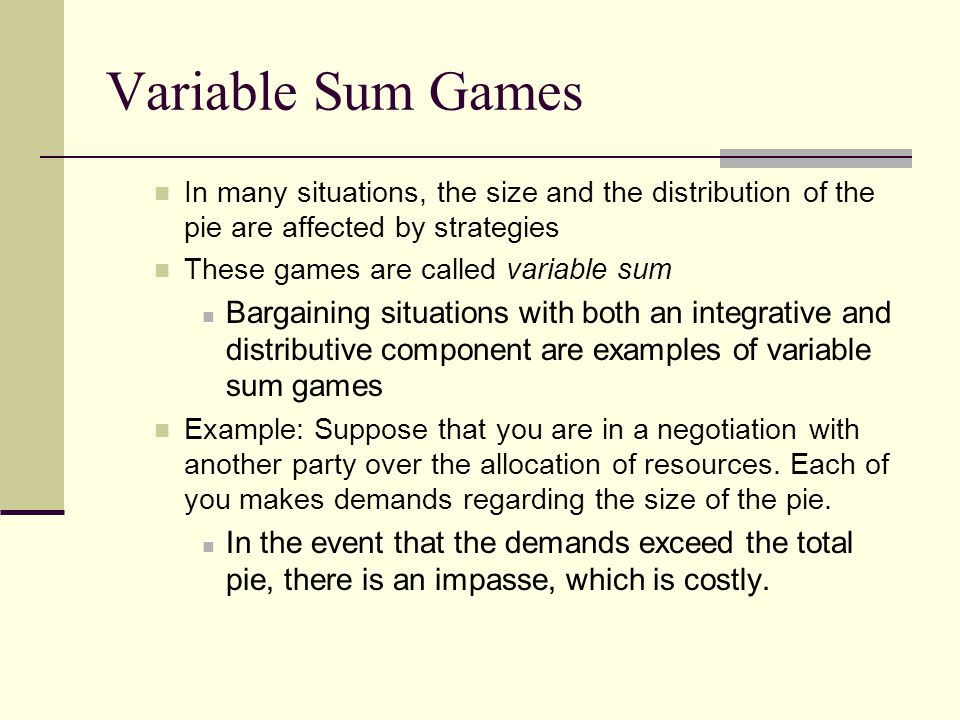 Variable Sum Games In many situations, the size and the distribution of the pie are affected by strategies These games are called variable sum Bargain
