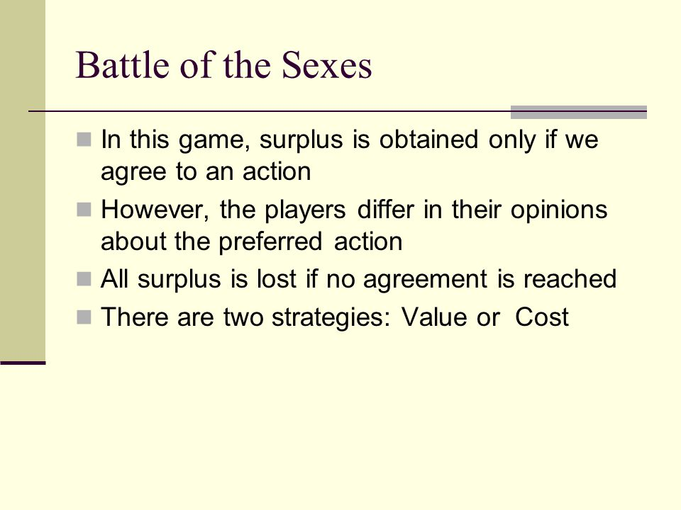 Battle of the Sexes In this game, surplus is obtained only if we agree to an action However, the players differ in their opinions about the preferred