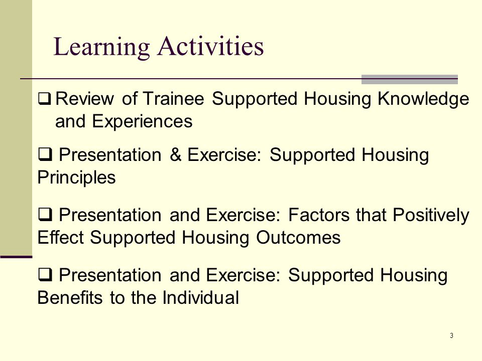 3 Learning Activities Review of Trainee Supported Housing Knowledge and Experiences Presentation & Exercise: Supported Housing Principles Presentation and Exercise: Factors that Positively Effect Supported Housing Outcomes Presentation and Exercise: Supported Housing Benefits to the Individual