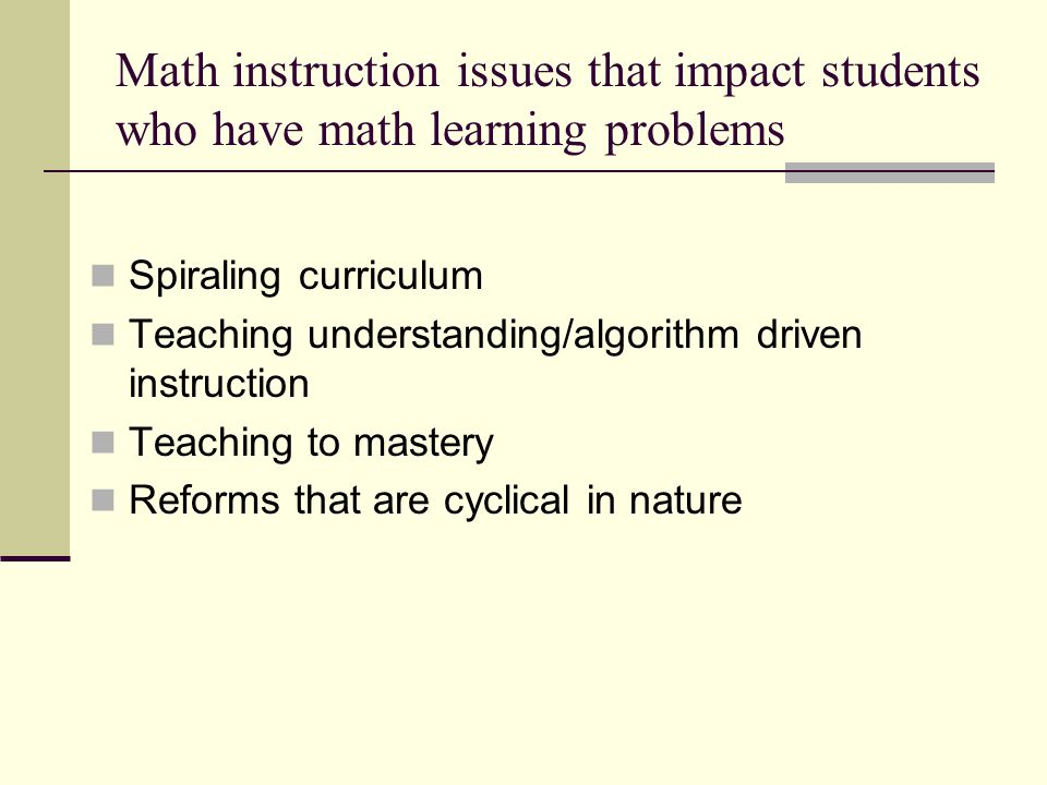 Math instruction issues that impact students who have math learning problems Spiraling curriculum Teaching understanding/algorithm driven instruction
