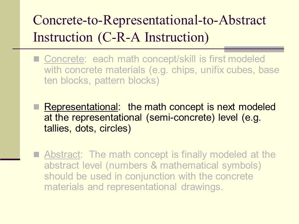 Concrete-to-Representational-to-Abstract Instruction (C-R-A Instruction) Concrete: each math concept/skill is first modeled with concrete materials (e