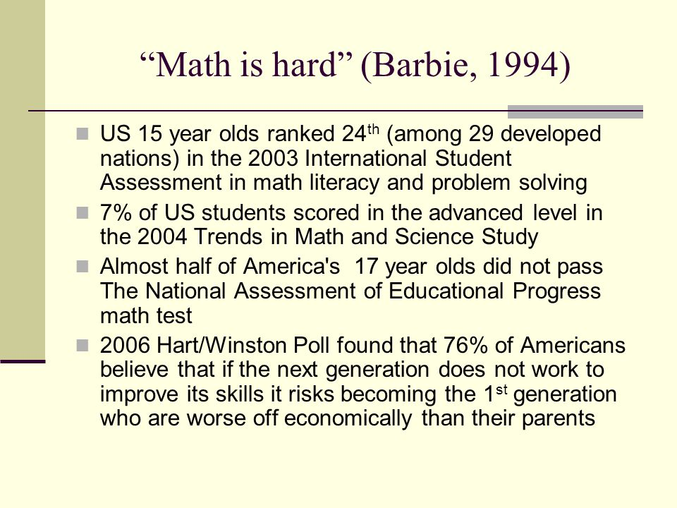 Math is hard (Barbie, 1994) US 15 year olds ranked 24 th (among 29 developed nations) in the 2003 International Student Assessment in math literacy an