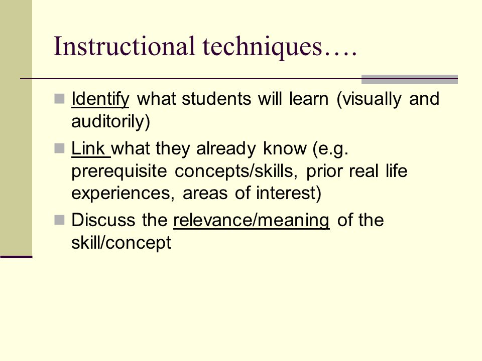 Instructional techniques…. Identify what students will learn (visually and auditorily) Link what they already know (e.g. prerequisite concepts/skills,
