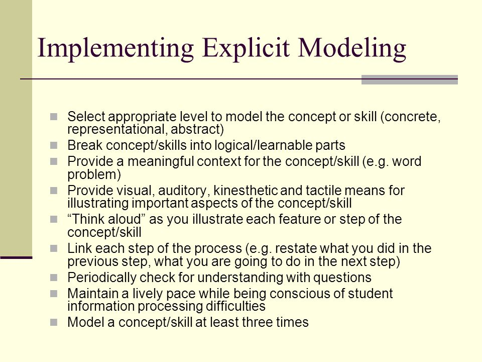 Implementing Explicit Modeling Select appropriate level to model the concept or skill (concrete, representational, abstract) Break concept/skills into
