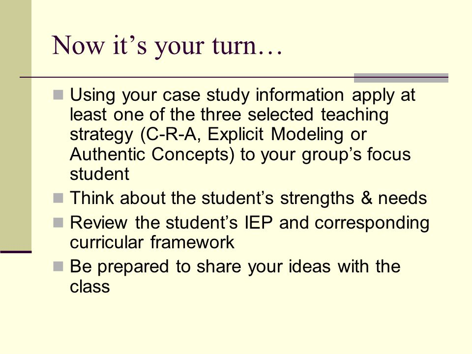Now its your turn… Using your case study information apply at least one of the three selected teaching strategy (C-R-A, Explicit Modeling or Authentic