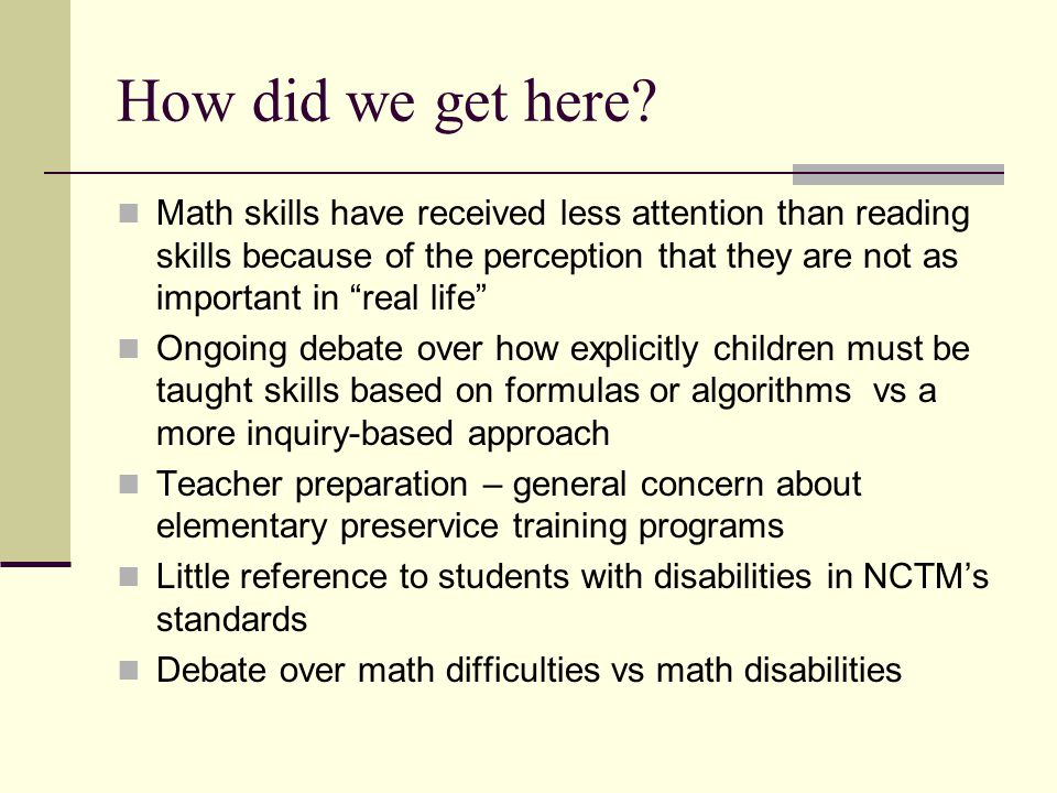 How did we get here? Math skills have received less attention than reading skills because of the perception that they are not as important in real lif