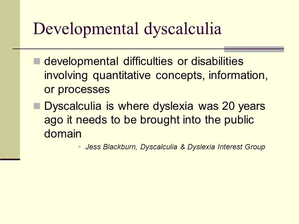 Developmental dyscalculia developmental difficulties or disabilities involving quantitative concepts, information, or processes Dyscalculia is where d