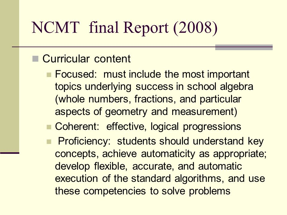 NCMT final Report (2008) Curricular content Focused: must include the most important topics underlying success in school algebra (whole numbers, fract