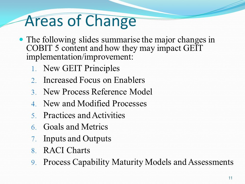 Areas of Change The following slides summarise the major changes in COBIT 5 content and how they may impact GEIT implementation/improvement: 1. New GE