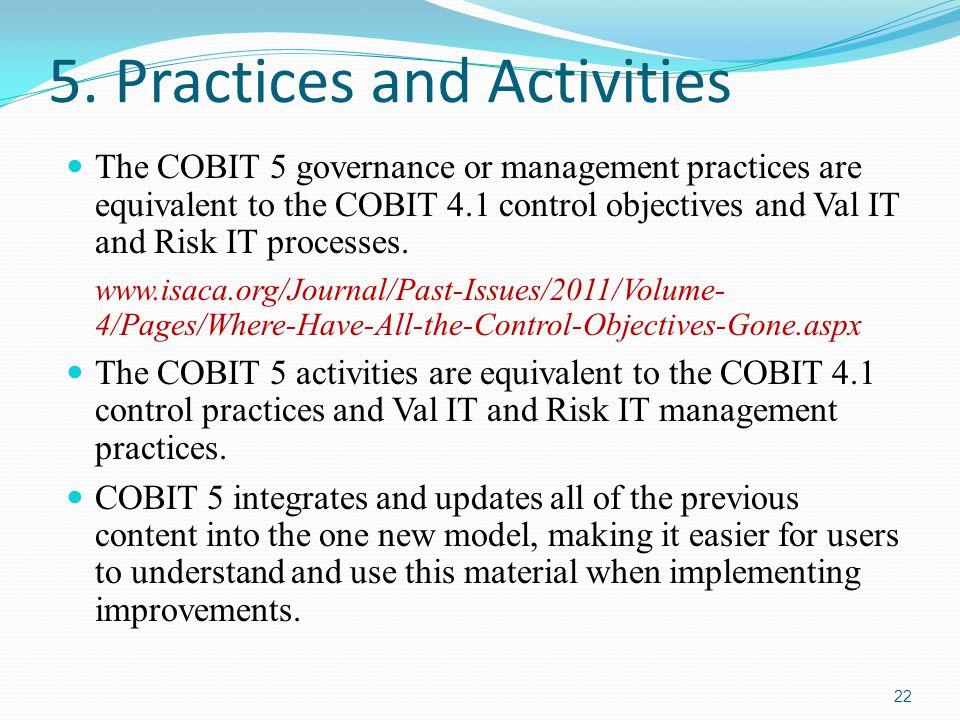 5. Practices and Activities The COBIT 5 governance or management practices are equivalent to the COBIT 4.1 control objectives and Val IT and Risk IT p