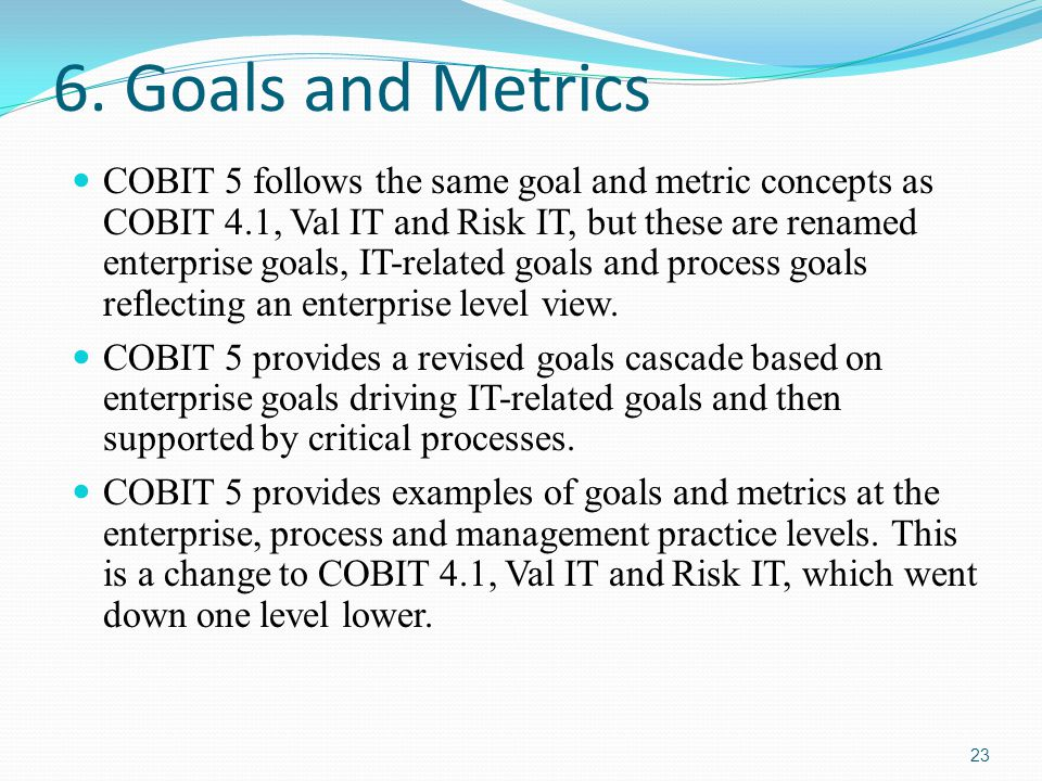 6. Goals and Metrics COBIT 5 follows the same goal and metric concepts as COBIT 4.1, Val IT and Risk IT, but these are renamed enterprise goals, IT-re
