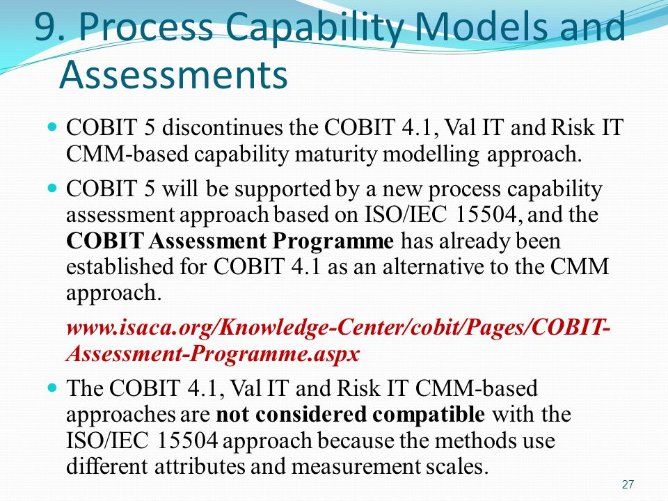 9. Process Capability Models and Assessments COBIT 5 discontinues the COBIT 4.1, Val IT and Risk IT CMM-based capability maturity modelling approach.