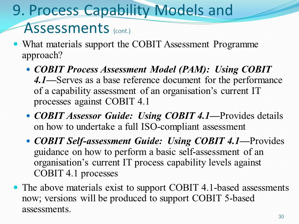 9. Process Capability Models and Assessments (cont.) What materials support the COBIT Assessment Programme approach? COBIT Process Assessment Model (P