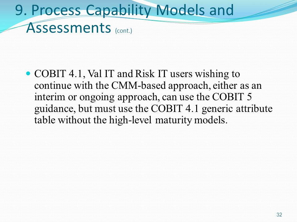 9. Process Capability Models and Assessments (cont.) COBIT 4.1, Val IT and Risk IT users wishing to continue with the CMM-based approach, either as an