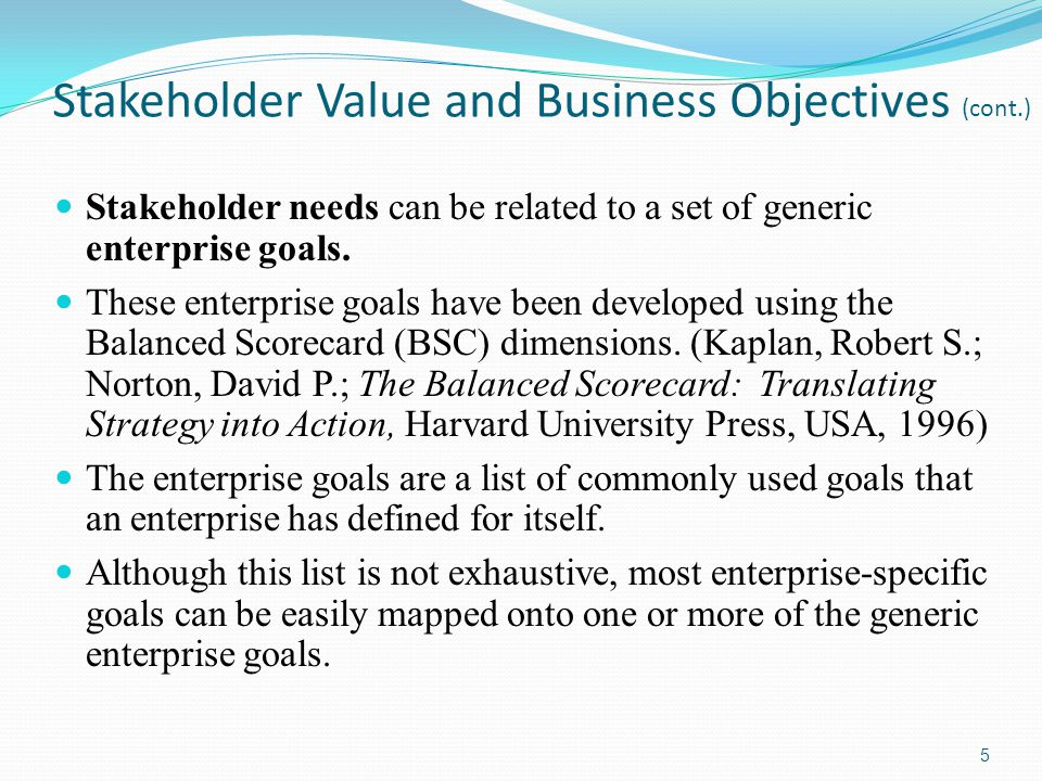 Stakeholder Value and Business Objectives (cont.) Stakeholder needs can be related to a set of generic enterprise goals. These enterprise goals have b