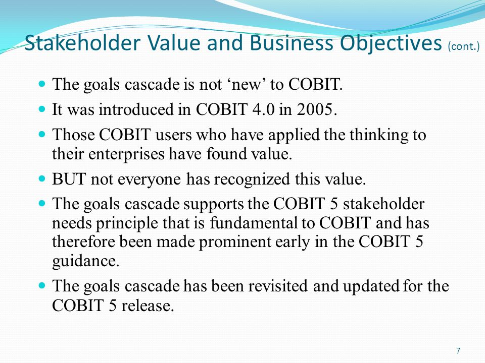 Stakeholder Value and Business Objectives (cont.) The goals cascade is not new to COBIT. It was introduced in COBIT 4.0 in 2005. Those COBIT users who