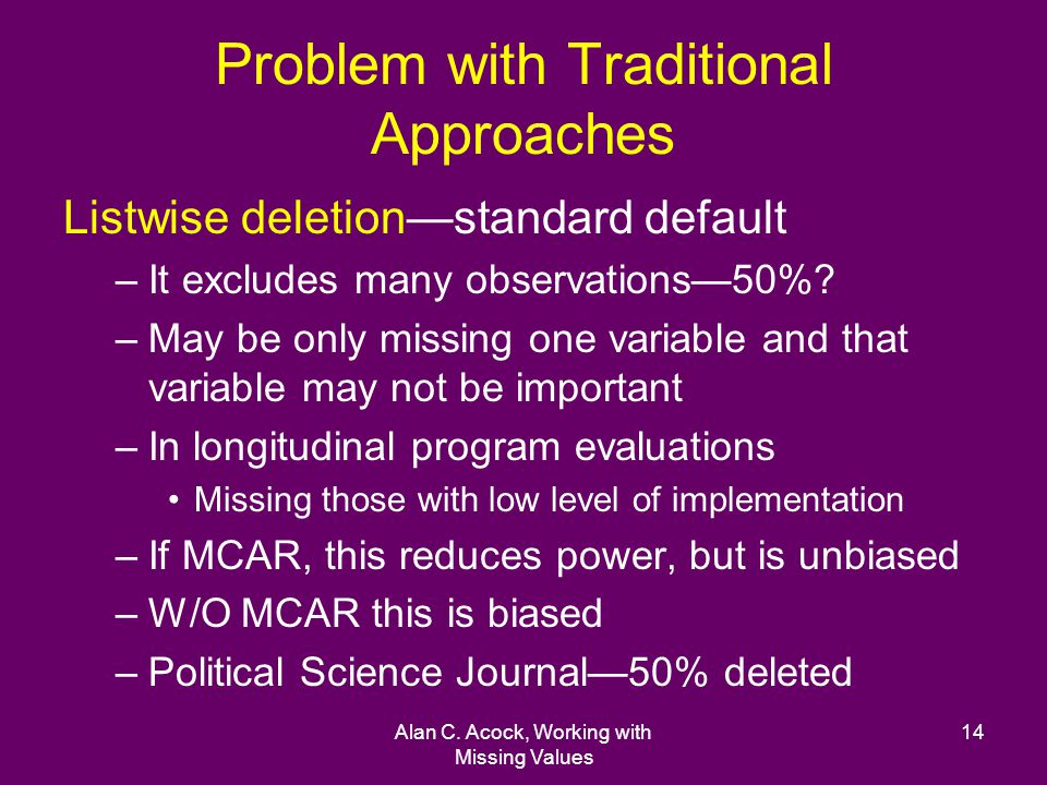 Alan C. Acock, Working with Missing Values 14 Problem with Traditional Approaches Listwise deletionstandard default –It excludes many observations50%?