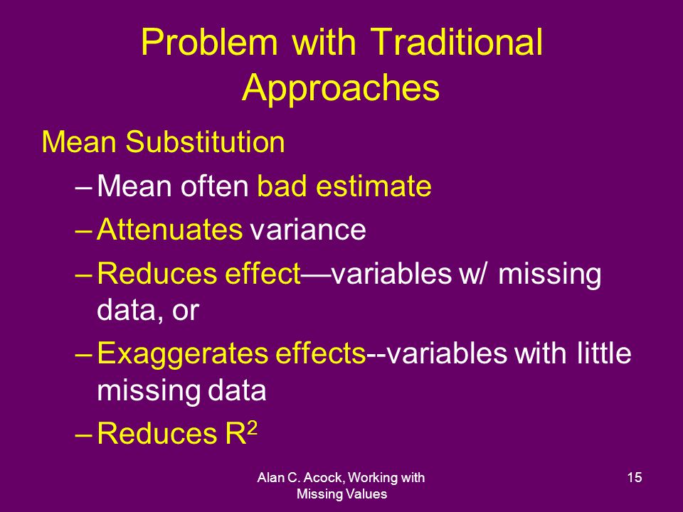 Alan C. Acock, Working with Missing Values 15 Problem with Traditional Approaches Mean Substitution –Mean often bad estimate –Attenuates variance –Red