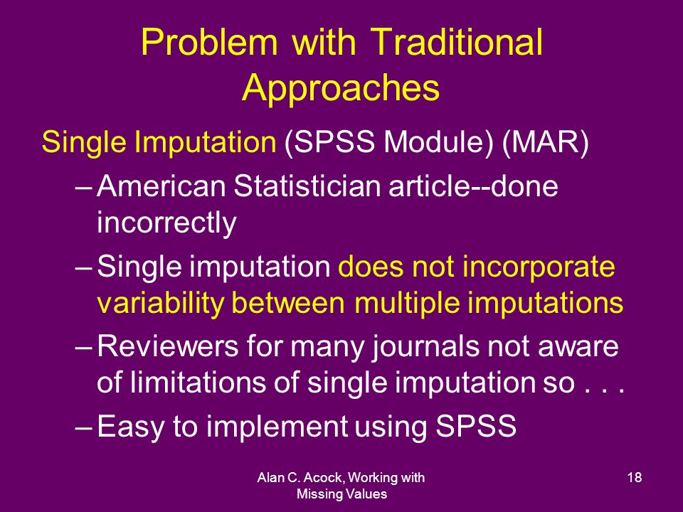 Alan C. Acock, Working with Missing Values 18 Problem with Traditional Approaches Single Imputation (SPSS Module) (MAR) –American Statistician article