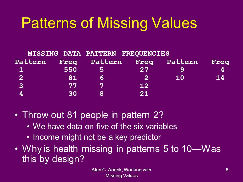 Alan C. Acock, Working with Missing Values 8 Patterns of Missing Values MISSING DATA PATTERN FREQUENCIES Pattern Freq Pattern Freq Pattern Freq 1 550