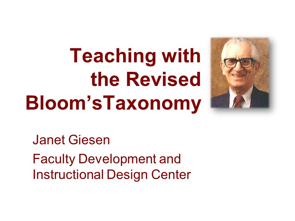 Teaching with the Revised BloomsTaxonomy Janet Giesen Faculty Development and Instructional Design Center