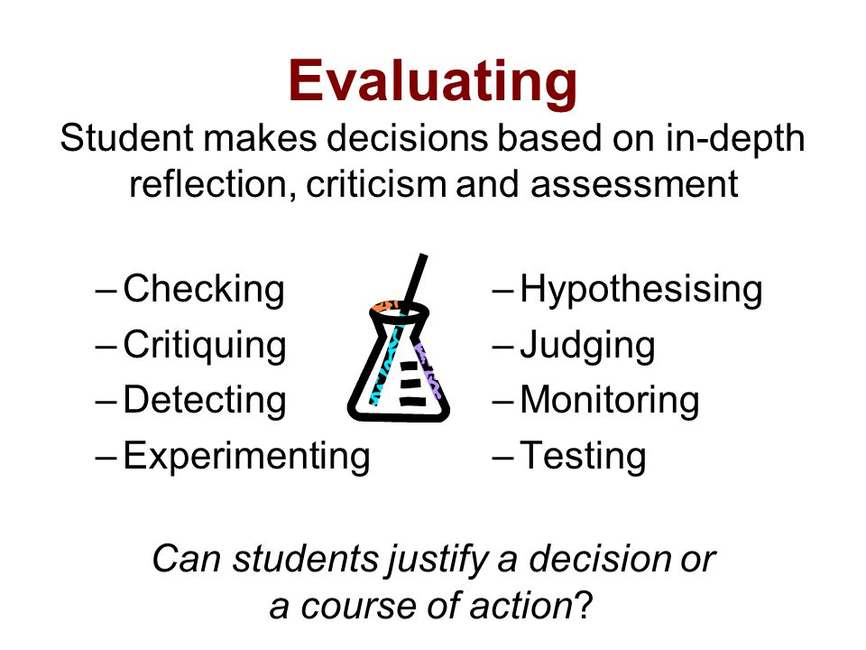 Evaluating Student makes decisions based on in-depth reflection, criticism and assessment –Checking –Critiquing –Detecting –Experimenting –Hypothesisi