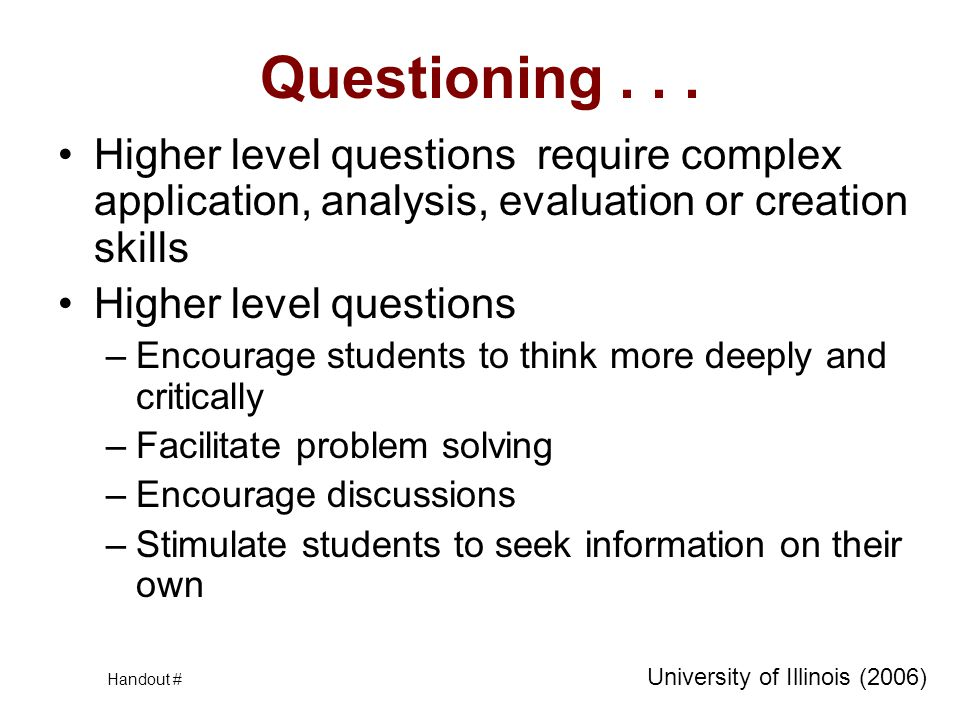 Questioning... Higher level questions require complex application, analysis, evaluation or creation skills Higher level questions –Encourage students