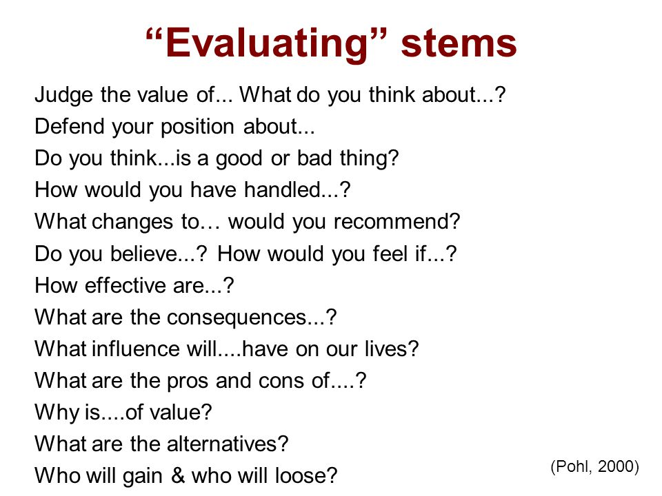 Evaluating stems Judge the value of... What do you think about...? Defend your position about... Do you think...is a good or bad thing? How would you