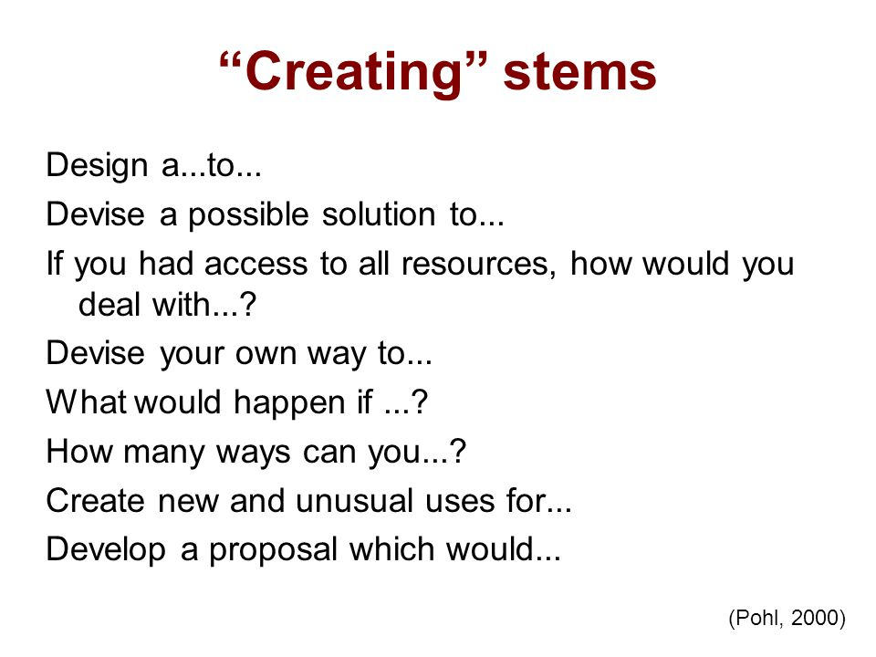 Creating stems Design a...to... Devise a possible solution to... If you had access to all resources, how would you deal with...? Devise your own way t