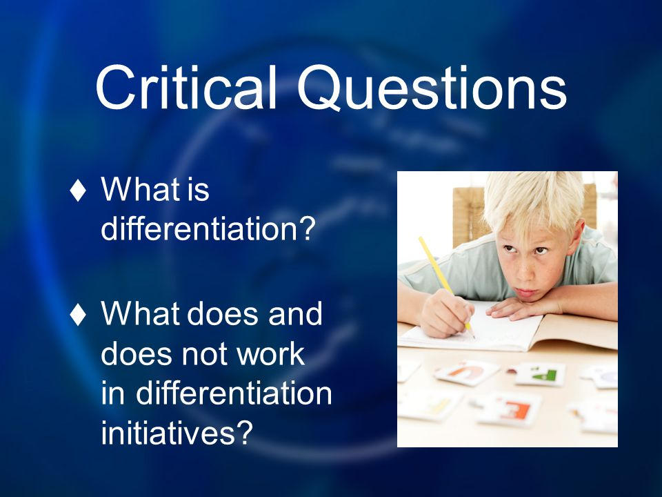 Critical Questions What is differentiation? What does and does not work in differentiation initiatives?