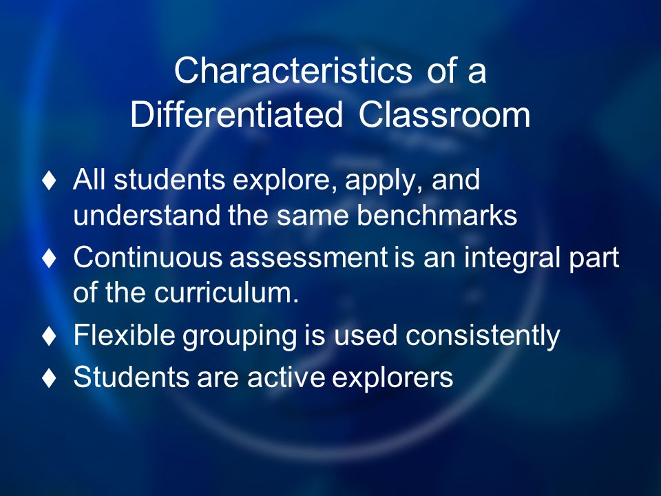 Characteristics of a Differentiated Classroom All students explore, apply, and understand the same benchmarks Continuous assessment is an integral par