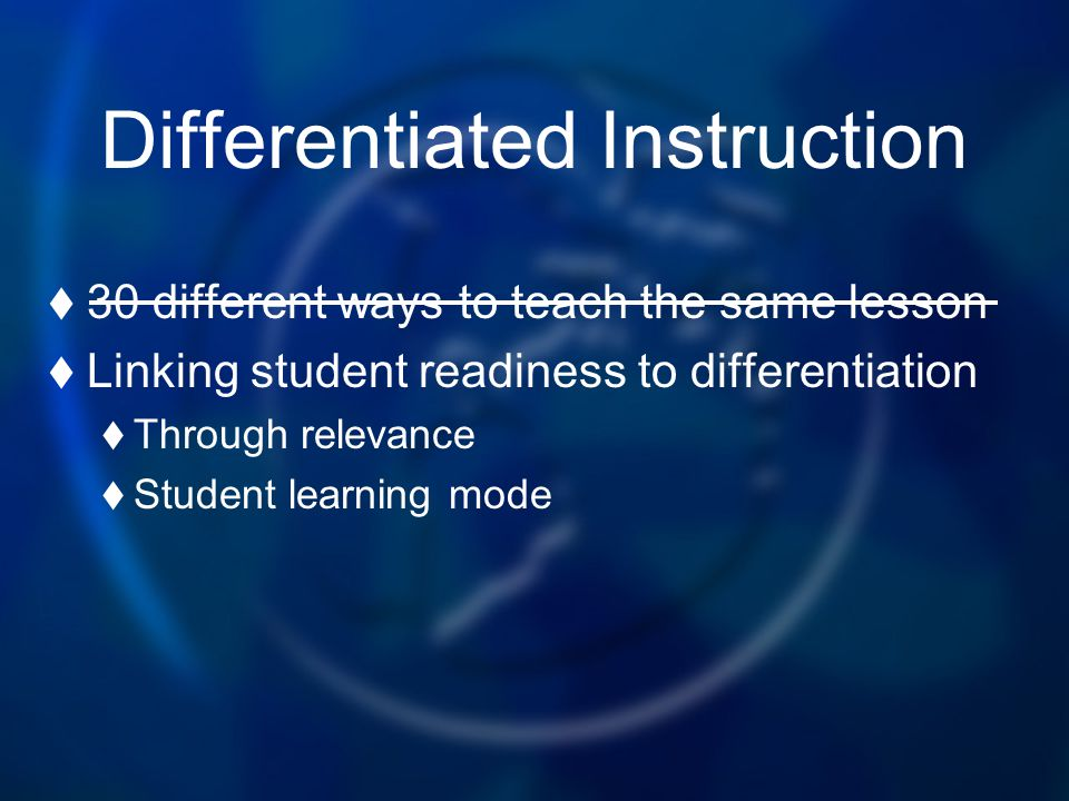 Differentiated Instruction 30 different ways to teach the same lesson Linking student readiness to differentiation Through relevance Student learning