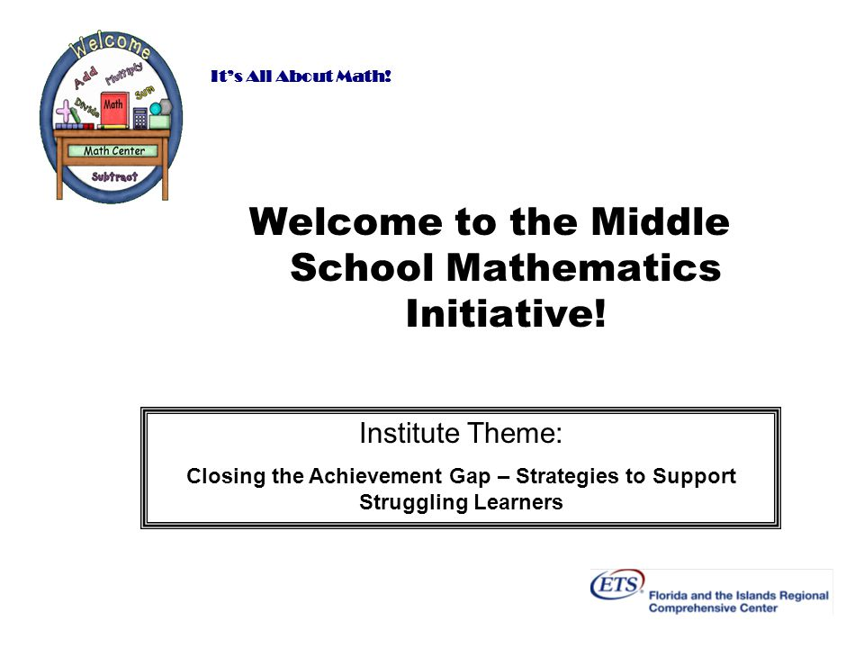 Its All About Math! Welcome to the Middle School Mathematics Initiative! Institute Theme: Closing the Achievement Gap – Strategies to Support Struggli