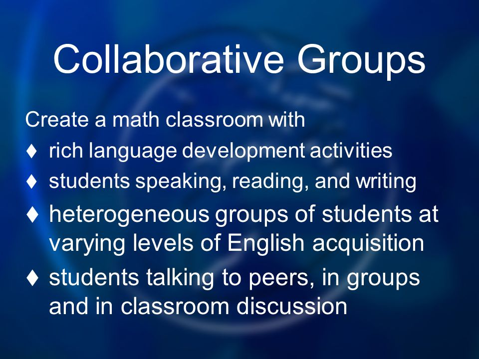 Collaborative Groups Create a math classroom with rich language development activities students speaking, reading, and writing heterogeneous groups of