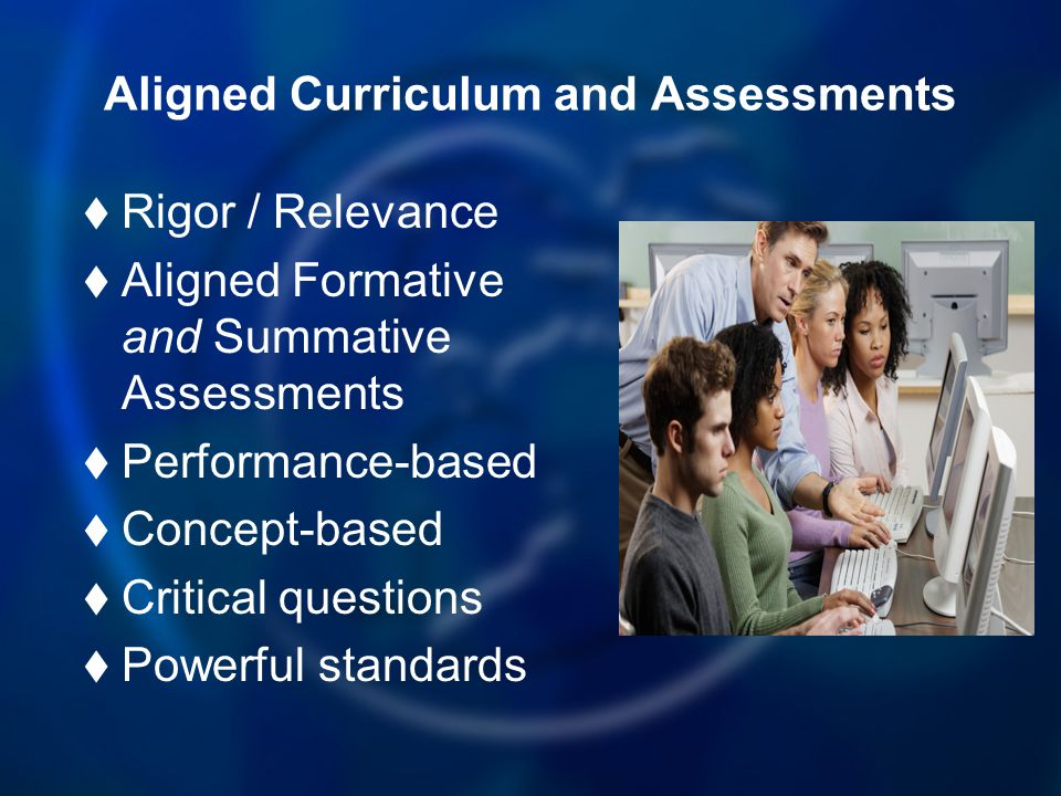 Aligned Curriculum and Assessments Rigor / Relevance Aligned Formative and Summative Assessments Performance-based Concept-based Critical questions Po
