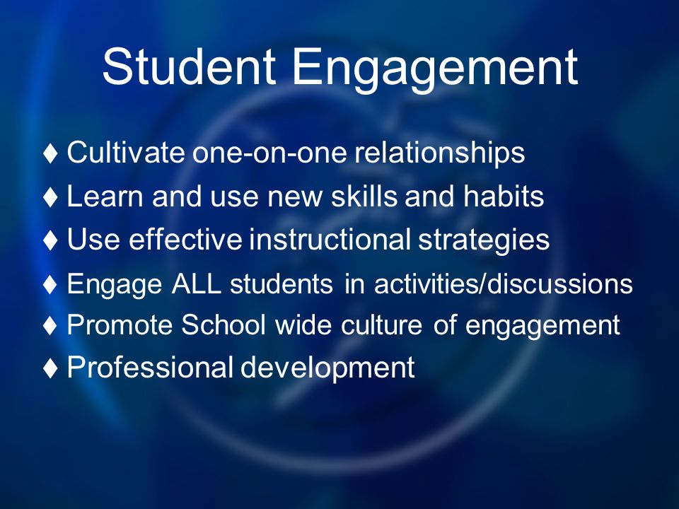 Student Engagement Cultivate one-on-one relationships Learn and use new skills and habits Use effective instructional strategies Engage ALL students i