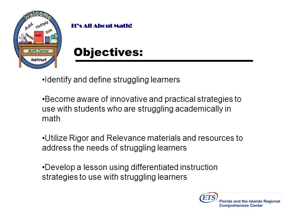 Its All About Math! Objectives: Identify and define struggling learners Become aware of innovative and practical strategies to use with students who a