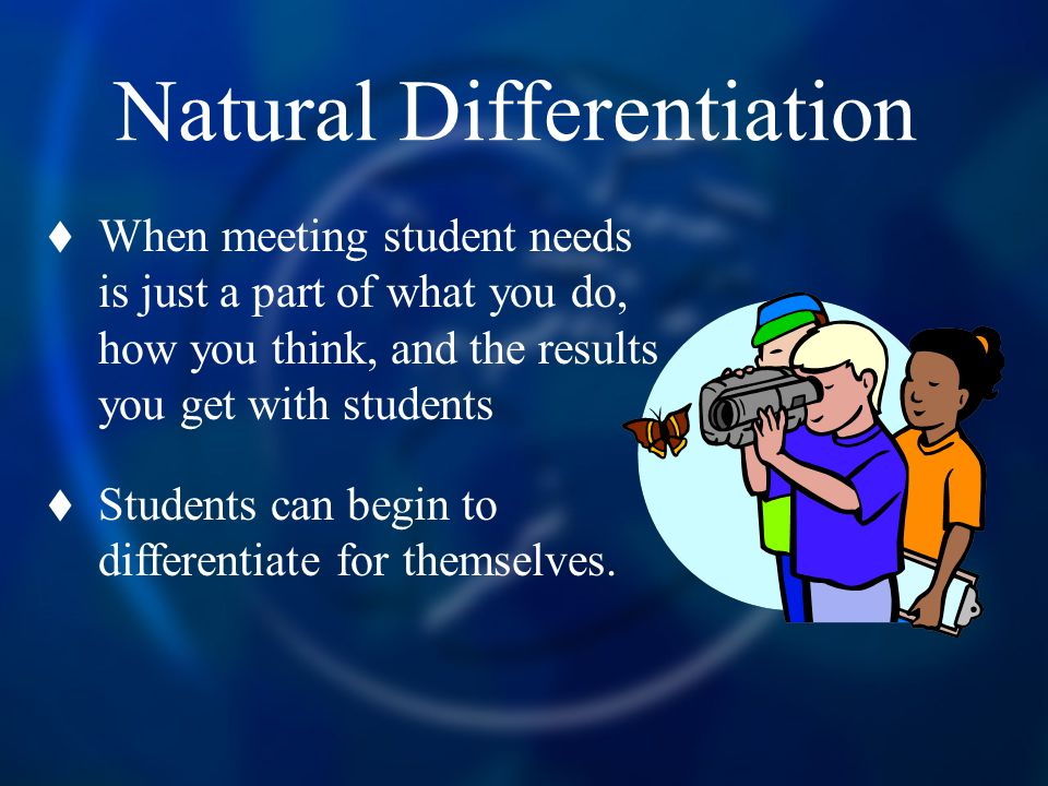 Natural Differentiation When meeting student needs is just a part of what you do, how you think, and the results you get with students Students can be