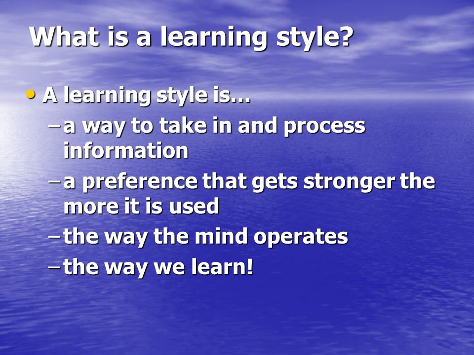 What is a learning style? A learning style is… A learning style is… –a way to take in and process information –a preference that gets stronger the mor