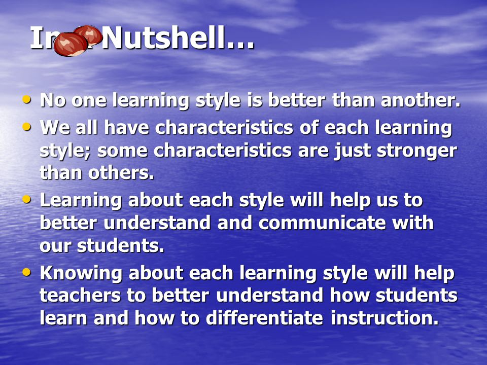 In A Nutshell… No one learning style is better than another. No one learning style is better than another. We all have characteristics of each learnin